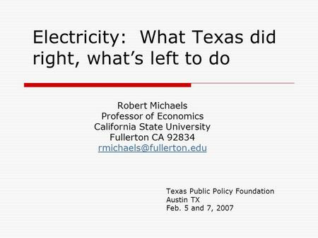 Electricity: What Texas did right, what's left to do Robert Michaels Professor of Economics California State University Fullerton CA 92834