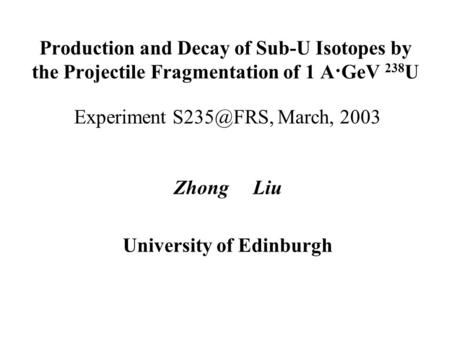 Production and Decay of Sub-U Isotopes by the Projectile Fragmentation of 1 A·GeV 238 U Experiment March, 2003 Zhong Liu University of Edinburgh.