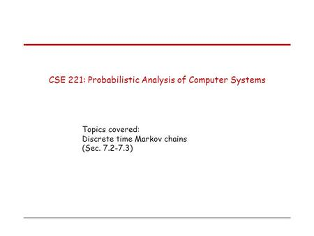 CSE 221: Probabilistic Analysis of Computer Systems Topics covered: Discrete time Markov chains (Sec. 7.2-7.3)