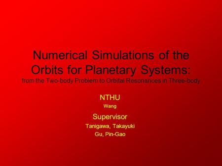 Numerical Simulations of the Orbits for Planetary Systems: from the Two-body Problem to Orbital Resonances in Three-body NTHU Wang Supervisor Tanigawa,