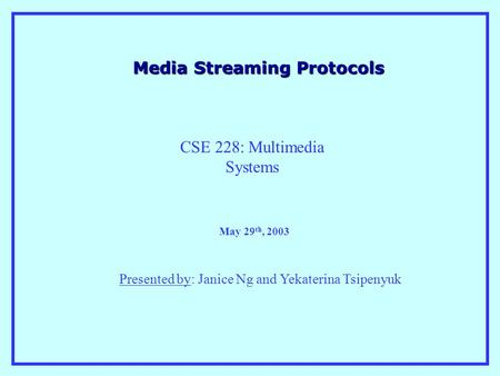 Media Streaming Protocols Presented by: Janice Ng and Yekaterina Tsipenyuk May 29 th, 2003 CSE 228: Multimedia Systems.