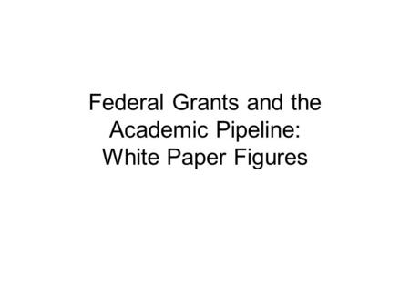 Federal Grants and the Academic Pipeline: White Paper Figures.