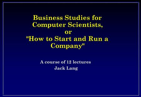 Business Studies for Computer Scientists, or How to Start and Run a Company A course of 12 lectures Jack Lang.
