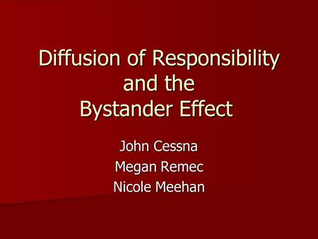 Diffusion of Responsibility and the Bystander Effect John Cessna Megan Remec Nicole Meehan.