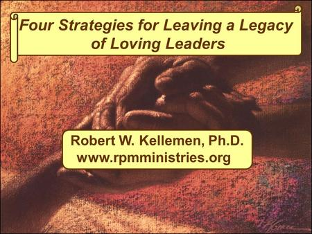 Four Strategies for Leaving a Legacy of Loving Leaders Robert W. Kellemen, Ph.D. www.rpmministries.org.