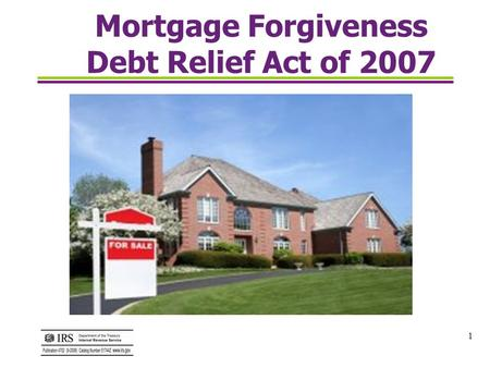1 Mortgage Forgiveness Debt Relief Act of 2007. 2 What is the Mortgage Forgiveness Debt Relief Act ? The Mortgage Forgiveness Debt Relief Act of 2007.