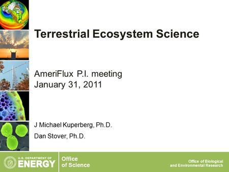 Office of Science Office of Biological and Environmental Research J Michael Kuperberg, Ph.D. Dan Stover, Ph.D. Terrestrial Ecosystem Science AmeriFlux.