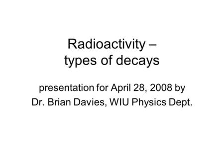 Radioactivity – types of decays presentation for April 28, 2008 by Dr. Brian Davies, WIU Physics Dept.