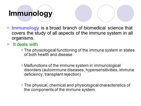 Immunology Immunology is a broad branch of biomedical science that covers the study of all aspects of the immune system in all organisms. It deals with.