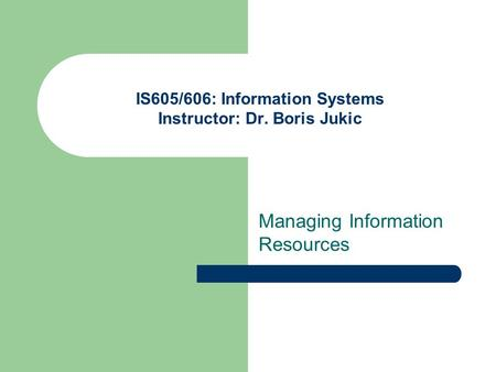 IS605/606: Information Systems Instructor: Dr. Boris Jukic Managing Information Resources.