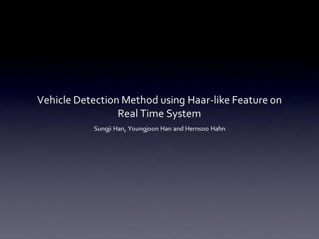 Vehicle Detection Method using Haar-like Feature on Real Time System Sungji Han, Youngjoon Han and Hernsoo Hahn.