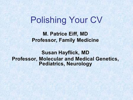 Polishing Your CV M. Patrice Eiff, MD Professor, Family Medicine Susan Hayflick, MD Professor, Molecular and Medical Genetics, Pediatrics, Neurology.