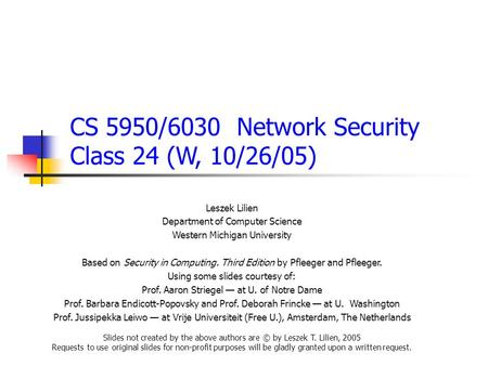 CS 5950/6030 Network Security Class 24 (W, 10/26/05) Leszek Lilien Department of Computer Science Western Michigan University Based on Security in Computing.