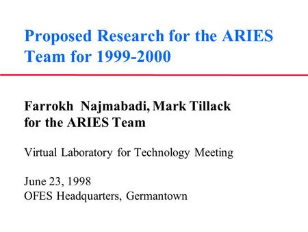 Proposed Research for the ARIES Team for 1999-2000 Farrokh Najmabadi, Mark Tillack for the ARIES Team Virtual Laboratory for Technology Meeting June 23,