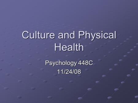 Culture and Physical Health Psychology 448C 11/24/08.