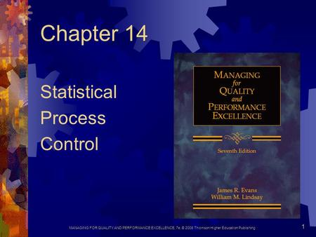 MANAGING FOR QUALITY AND PERFORMANCE EXCELLENCE, 7e, © 2008 Thomson Higher Education Publishing 1 Chapter 14 Statistical Process Control.