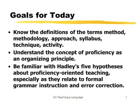 On Teaching a Language1 Goals for Today Know the definitions of the terms method, methodology, approach, syllabus, technique, activity. Understand the.
