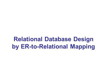 Relational Database Design by ER-to-Relational Mapping.