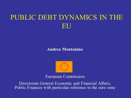 PUBLIC DEBT DYNAMICS IN THE EU Andrea Montanino European Commission Directorate General Economic and Financial Affairs, Public Finances with particular.