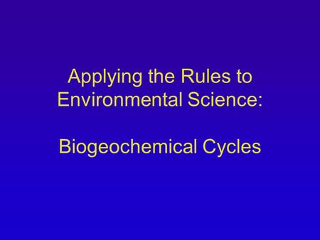Applying the Rules to Environmental Science: Biogeochemical Cycles.