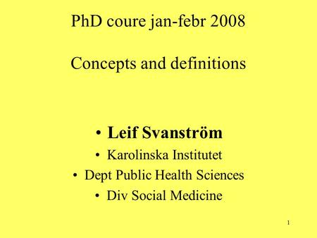 1 PhD coure jan-febr 2008 Concepts and definitions Leif Svanström Karolinska Institutet Dept Public Health Sciences Div Social Medicine.