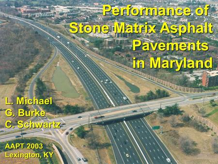 Performance of Stone Matrix Asphalt Pavements in Maryland L. Michael G. Burke C. Schwartz AAPT 2003 Lexington, KY.