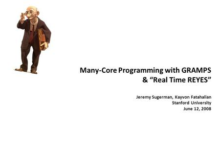 "Many-Core Programming with GRAMPS & ""Real Time REYES"" Jeremy Sugerman, Kayvon Fatahalian Stanford University June 12, 2008."