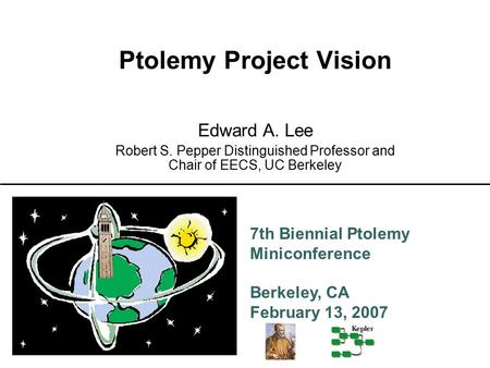 7th Biennial Ptolemy Miniconference Berkeley, CA February 13, 2007 Ptolemy Project Vision Edward A. Lee Robert S. Pepper Distinguished Professor and Chair.