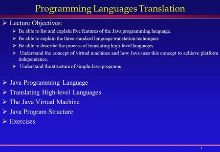 1 Programming Languages Translation  Lecture Objectives:  Be able to list and explain five features of the Java programming language.  Be able to explain.