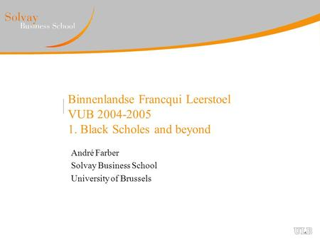 Binnenlandse Francqui Leerstoel VUB 2004-2005 1. Black Scholes and beyond André Farber Solvay Business School University of Brussels.