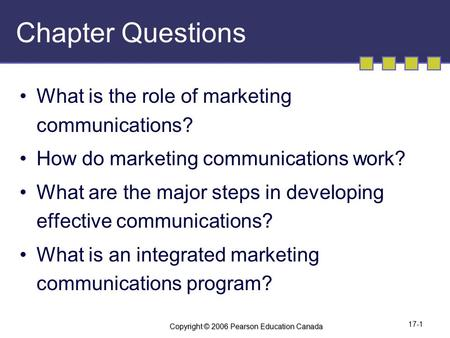 Copyright © 2006 Pearson Education Canada 17-1 Chapter Questions What is the role of marketing communications? How do marketing communications work? What.
