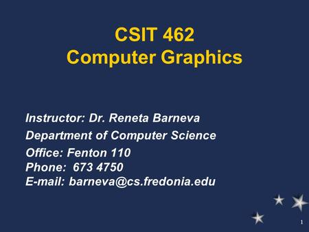 1 CSIT 462 Computer Graphics Instructor: Dr. Reneta Barneva Department of Computer Science Office: Fenton 110 Phone: 673 4750