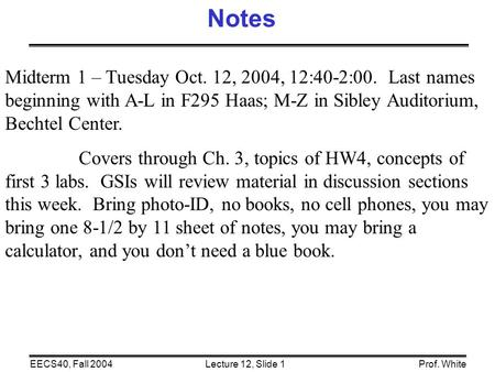 Lecture 12, Slide 1EECS40, Fall 2004Prof. White Midterm 1 – Tuesday Oct. 12, 2004, 12:40-2:00. Last names beginning with A-L in F295 Haas; M-Z in Sibley.