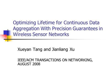 Optimizing Lifetime for Continuous Data Aggregation With Precision Guarantees in Wireless Sensor Networks Xueyan Tang and Jianliang Xu IEEE/ACM TRANSACTIONS.