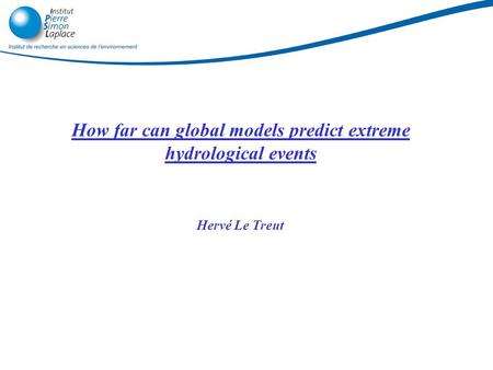 How far can global models predict extreme hydrological events Hervé Le Treut 28/06/2015.