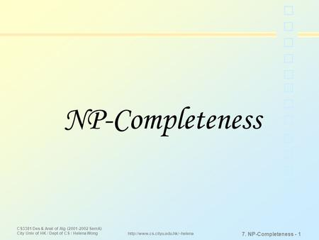 CS3381 Des & Anal of Alg (2001-2002 SemA) City Univ of HK / Dept of CS / Helena Wong 7. NP-Completeness - 1  NP-Completeness.