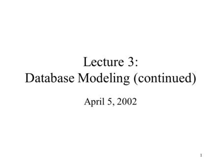 1 Lecture 3: Database Modeling (continued) April 5, 2002.