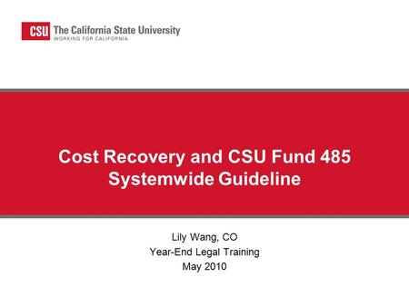 Cost Recovery and CSU Fund 485 Systemwide Guideline Lily Wang, CO Year-End Legal Training May 2010.