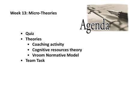 Week 13: Micro-Theories Quiz Theories Coaching activity Cognitive resources theory Vroom Normative Model Team Task.