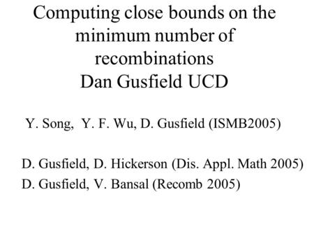 Computing close bounds on the minimum number of recombinations Dan Gusfield UCD Y. Song, Y. F. Wu, D. Gusfield (ISMB2005) D. Gusfield, D. Hickerson (Dis.