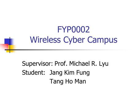 FYP0002 Wireless Cyber Campus Supervisor: Prof. Michael R. Lyu Student:Jang Kim Fung Tang Ho Man.