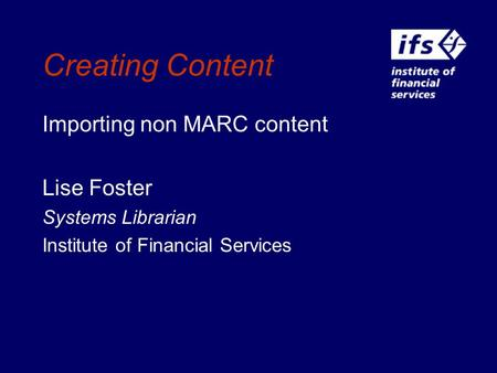 Creating Content Importing non MARC content Lise Foster Systems Librarian Institute of Financial Services.
