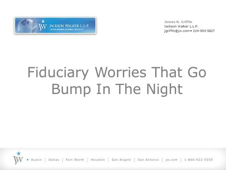 Fiduciary Worries That Go Bump In The Night James R. Griffin Jackson Walker L.L.P. 214-953-5827.