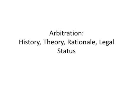 Arbitration: History, Theory, Rationale, Legal Status.