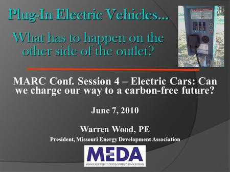 Plug-In Electric Vehicles… What has to happen on the other side of the outlet? MARC Conf. Session 4 – Electric Cars: Can we charge our way to a carbon-free.