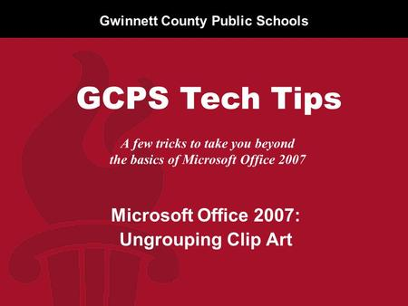 Gwinnett County Public Schools A few tricks to take you beyond the basics of Microsoft Office 2007 Microsoft Office 2007: Ungrouping Clip Art GCPS Tech.