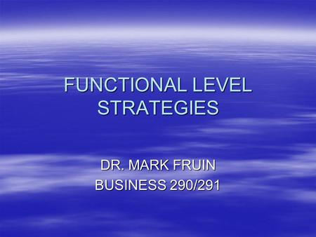 FUNCTIONAL LEVEL STRATEGIES DR. MARK FRUIN BUSINESS 290/291.