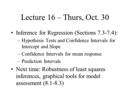 Lecture 16 – Thurs, Oct. 30 Inference for Regression (Sections 7.3-7.4): –Hypothesis Tests and Confidence Intervals for Intercept and Slope –Confidence.