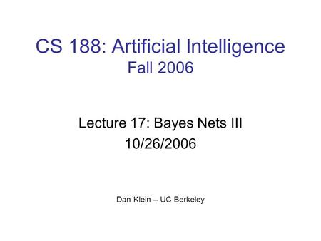 CS 188: Artificial Intelligence Fall 2006 Lecture 17: Bayes Nets III 10/26/2006 Dan Klein – UC Berkeley.