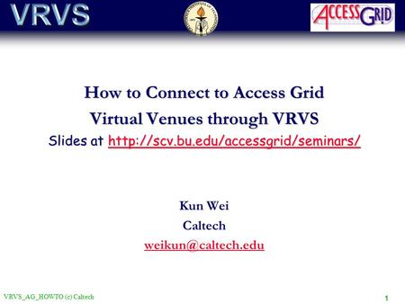 VRVS_AG_HOWTO (c) Caltech 1 How to Connect to Access Grid Virtual Venues through VRVS Slides at